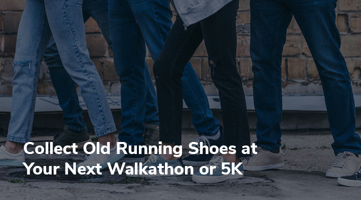 A walkathon or 5K is a great place for gathering old athletic shoes for a running shoe drive!
